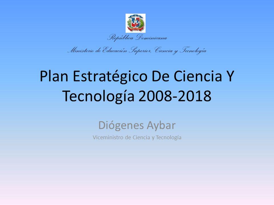 Plan Estratégico De Ciencia Y Tecnología 2008-2018 Diógenes Aybar Viceministro de Ciencia y Tecnología República Dominicana Ministerio de Educación Su