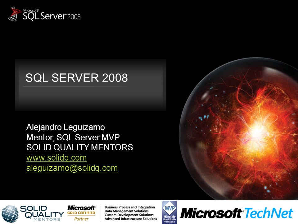 SQL SERVER 2008 Alejandro Leguizamo Mentor, SQL Server MVP SOLID QUALITY MENTORS www.solidq.com aleguizamo@solidq.com
