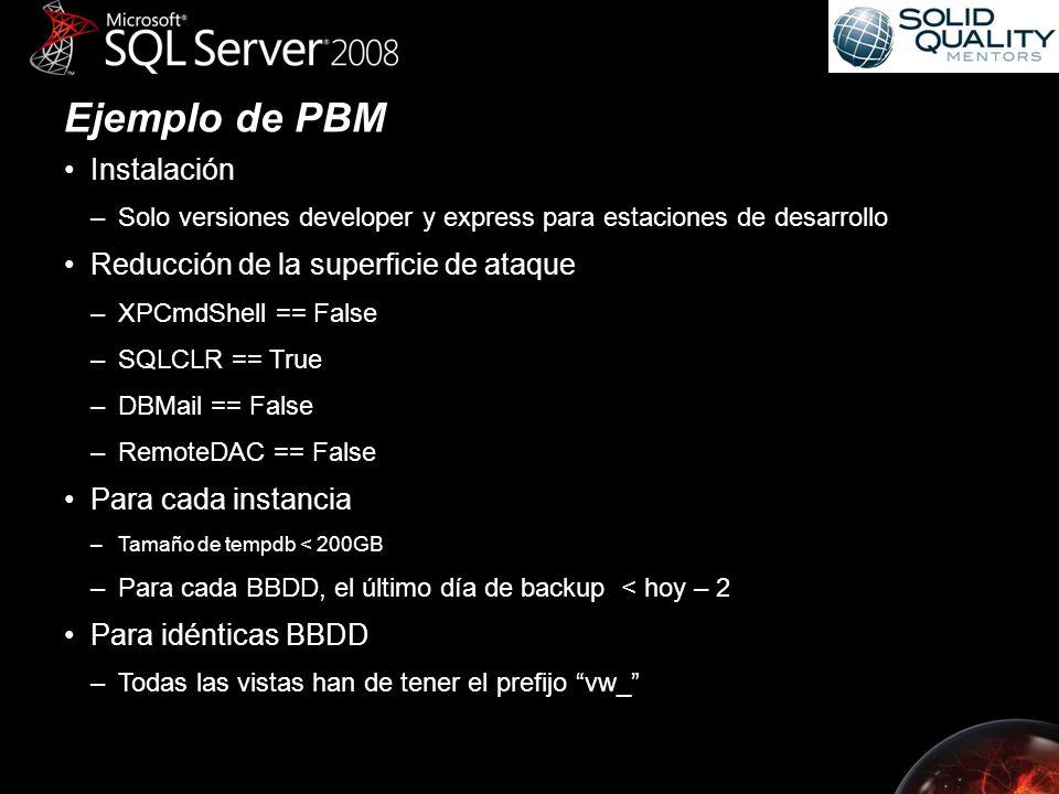 Ejemplo de PBM Instalación –Solo versiones developer y express para estaciones de desarrollo Reducción de la superficie de ataque –XPCmdShell == False –SQLCLR == True –DBMail == False –RemoteDAC == False Para cada instancia –Tamaño de tempdb < 200GB –Para cada BBDD, el último día de backup < hoy – 2 Para idénticas BBDD –Todas las vistas han de tener el prefijo vw_