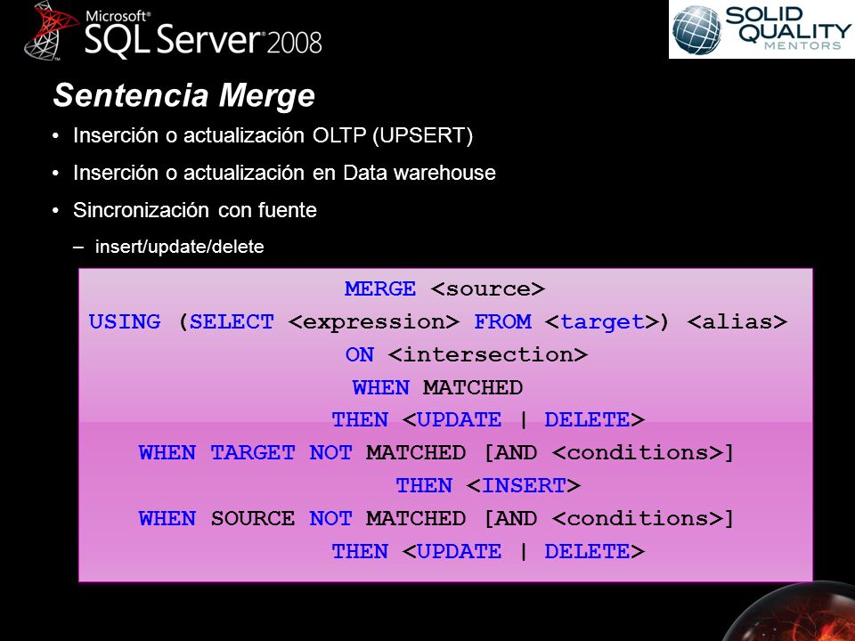 Sentencia Merge Inserción o actualización OLTP (UPSERT) Inserción o actualización en Data warehouse Sincronización con fuente –insert/update/delete MERGE USING(SELECT FROM ) ON WHEN MATCHED THEN WHEN TARGET NOT MATCHED [AND ] THEN WHEN SOURCE NOT MATCHED [AND ] THEN MERGE USING(SELECT FROM ) ON WHEN MATCHED THEN WHEN TARGET NOT MATCHED [AND ] THEN WHEN SOURCE NOT MATCHED [AND ] THEN