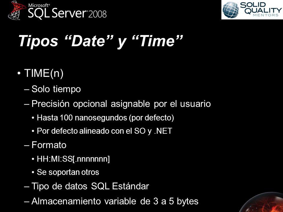 Tipos Date y Time TIME(n) –Solo tiempo –Precisión opcional asignable por el usuario Hasta 100 nanosegundos (por defecto) Por defecto alineado con el SO y.NET –Formato HH:MI:SS[.nnnnnnn] Se soportan otros –Tipo de datos SQL Estándar –Almacenamiento variable de 3 a 5 bytes