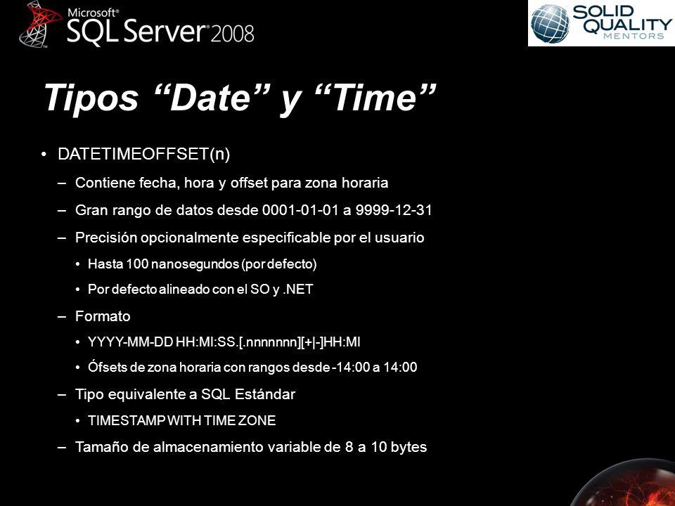 Tipos Date y Time DATETIMEOFFSET(n) –Contiene fecha, hora y offset para zona horaria –Gran rango de datos desde 0001-01-01 a 9999-12-31 –Precisión opcionalmente especificable por el usuario Hasta 100 nanosegundos (por defecto) Por defecto alineado con el SO y.NET –Formato YYYY-MM-DD HH:MI:SS.[.nnnnnnn][+|-]HH:MI Ófsets de zona horaria con rangos desde -14:00 a 14:00 –Tipo equivalente a SQL Estándar TIMESTAMP WITH TIME ZONE –Tamaño de almacenamiento variable de 8 a 10 bytes