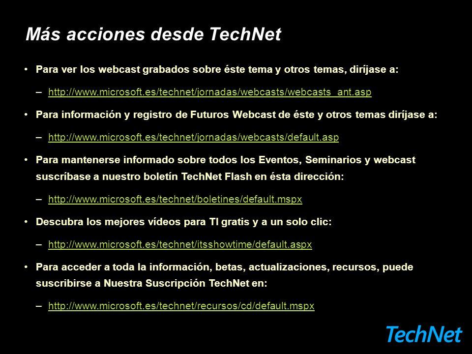 Más acciones desde TechNet Para ver los webcast grabados sobre éste tema y otros temas, diríjase a: –http://www.microsoft.es/technet/jornadas/webcasts/webcasts_ant.asphttp://www.microsoft.es/technet/jornadas/webcasts/webcasts_ant.asp Para información y registro de Futuros Webcast de éste y otros temas diríjase a: –http://www.microsoft.es/technet/jornadas/webcasts/default.asphttp://www.microsoft.es/technet/jornadas/webcasts/default.asp Para mantenerse informado sobre todos los Eventos, Seminarios y webcast suscríbase a nuestro boletín TechNet Flash en ésta dirección: –http://www.microsoft.es/technet/boletines/default.mspxhttp://www.microsoft.es/technet/boletines/default.mspx Descubra los mejores vídeos para TI gratis y a un solo clic: –http://www.microsoft.es/technet/itsshowtime/default.aspxhttp://www.microsoft.es/technet/itsshowtime/default.aspx Para acceder a toda la información, betas, actualizaciones, recursos, puede suscribirse a Nuestra Suscripción TechNet en: –http://www.microsoft.es/technet/recursos/cd/default.mspxhttp://www.microsoft.es/technet/recursos/cd/default.mspx