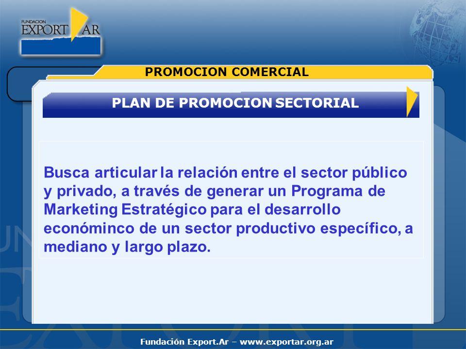 Fundación Export.Ar – www.exportar.org.ar PLAN DE PROMOCION SECTORIAL PROMOCION COMERCIAL Busca articular la relación entre el sector público y privad