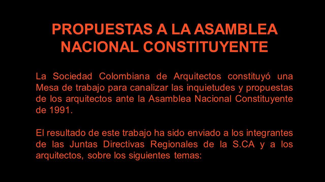 PROPUESTAS A LA ASAMBLEA NACIONAL CONSTITUYENTE La Sociedad Colombiana de Arquitectos constituyó una Mesa de trabajo para canalizar las inquietudes y