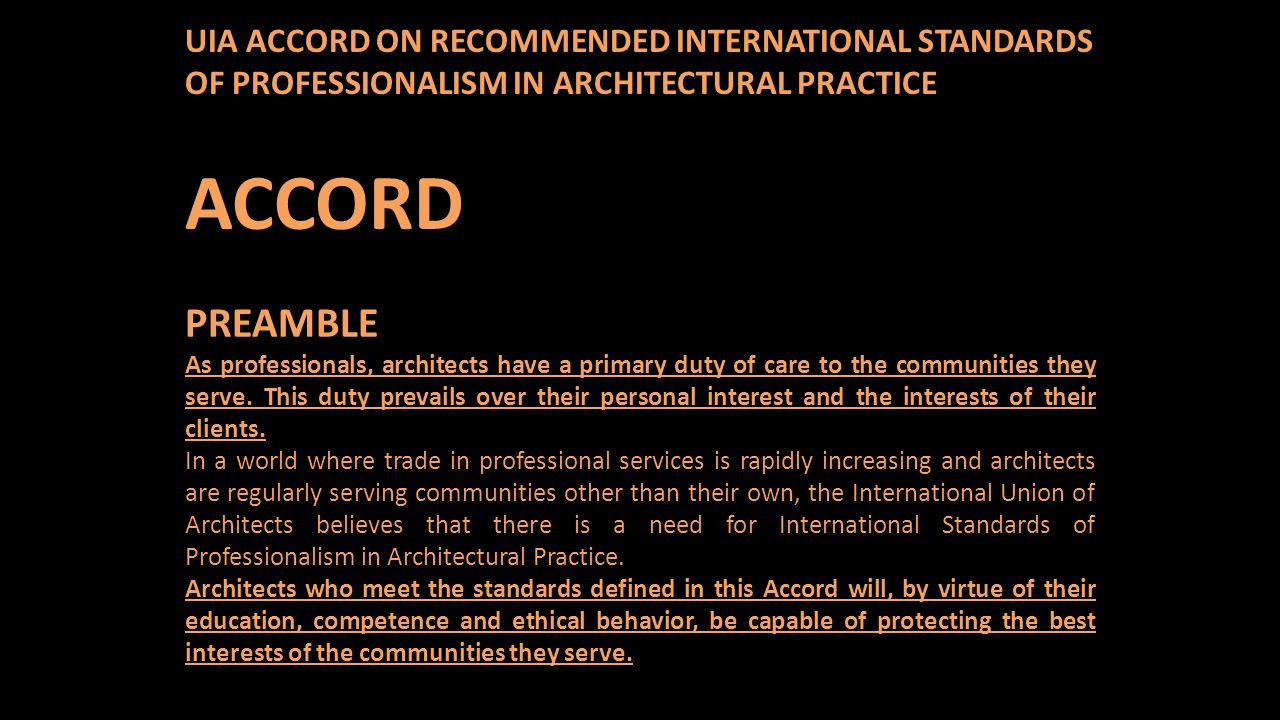 UIA ACCORD ON RECOMMENDED INTERNATIONAL STANDARDS OF PROFESSIONALISM IN ARCHITECTURAL PRACTICE ACCORD PREAMBLE As professionals, architects have a primary duty of care to the communities they serve.