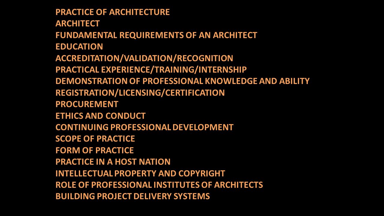 PRACTICE OF ARCHITECTURE ARCHITECT FUNDAMENTAL REQUIREMENTS OF AN ARCHITECT EDUCATION ACCREDITATION/VALIDATION/RECOGNITION PRACTICAL EXPERIENCE/TRAINING/INTERNSHIP DEMONSTRATION OF PROFESSIONAL KNOWLEDGE AND ABILITY REGISTRATION/LICENSING/CERTIFICATION PROCUREMENT ETHICS AND CONDUCT CONTINUING PROFESSIONAL DEVELOPMENT SCOPE OF PRACTICE FORM OF PRACTICE PRACTICE IN A HOST NATION INTELLECTUAL PROPERTY AND COPYRIGHT ROLE OF PROFESSIONAL INSTITUTES OF ARCHITECTS BUILDING PROJECT DELIVERY SYSTEMS