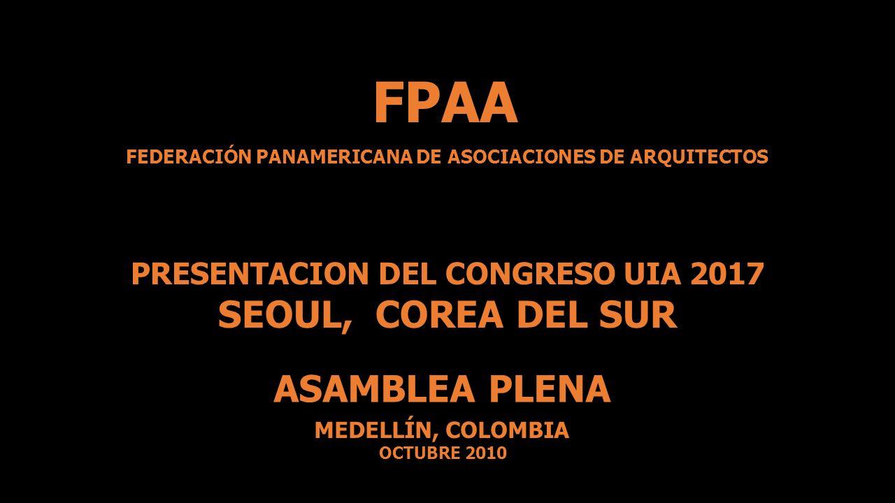 ASAMBLEA PLENA MEDELLÍN, COLOMBIA OCTUBRE 2010 FEDERACIÓN PANAMERICANA DE ASOCIACIONES DE ARQUITECTOS FPAA PRESENTACION DEL CONGRESO UIA 2017 SEOUL, C