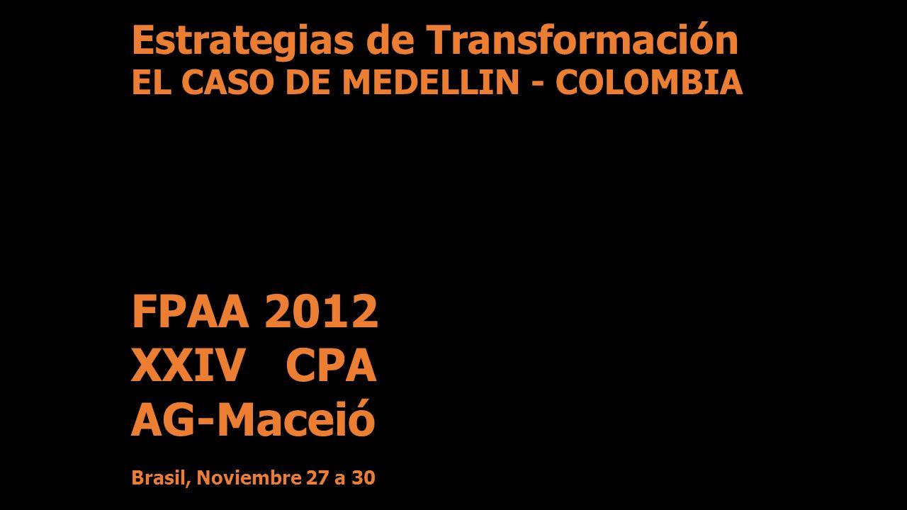 FPAA 2012 XXIV CPA AG-Maceió Brasil, Noviembre 27 a 30 Estrategias de Transformación EL CASO DE MEDELLIN - COLOMBIA