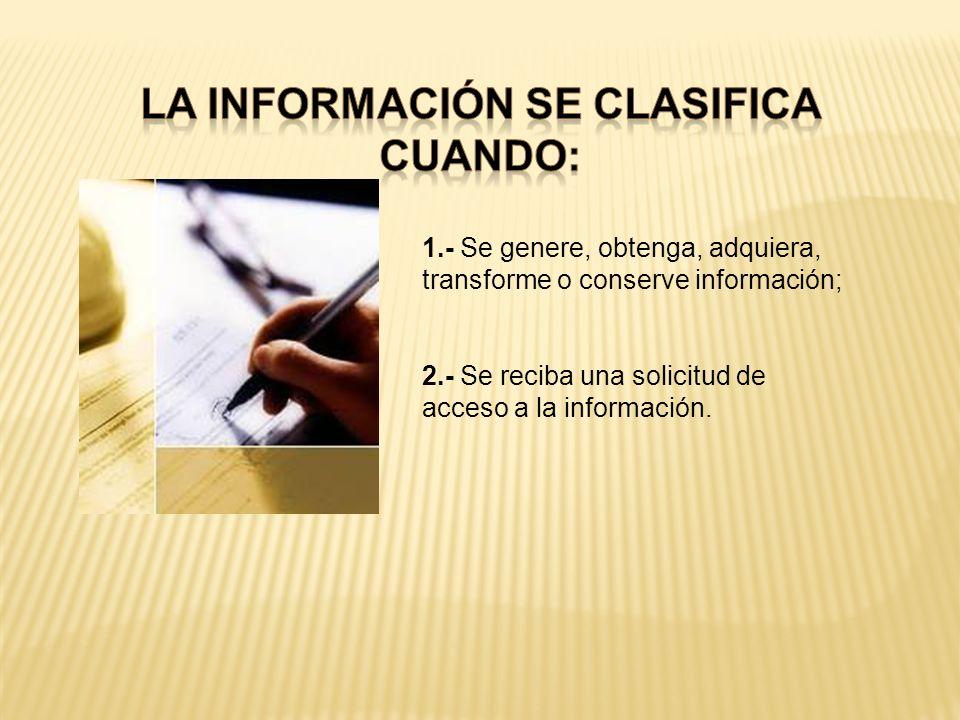 1.- Se genere, obtenga, adquiera, transforme o conserve información; 2.- Se reciba una solicitud de acceso a la información.