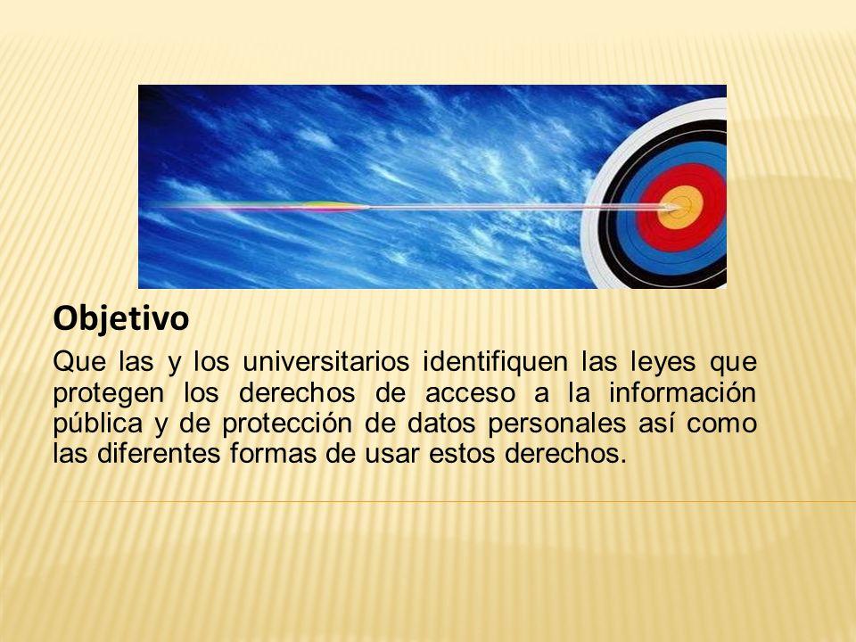 Objetivo Que las y los universitarios identifiquen las leyes que protegen los derechos de acceso a la información pública y de protección de datos per