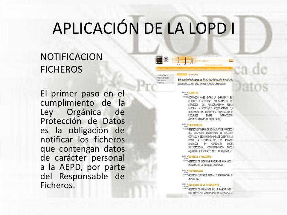 APLICACIÓN DE LA LOPD I NOTIFICACION FICHEROS El primer paso en el cumplimiento de la Ley Orgánica de Protección de Datos es la obligación de notificar los ficheros que contengan datos de carácter personal a la AEPD, por parte del Responsable de Ficheros.