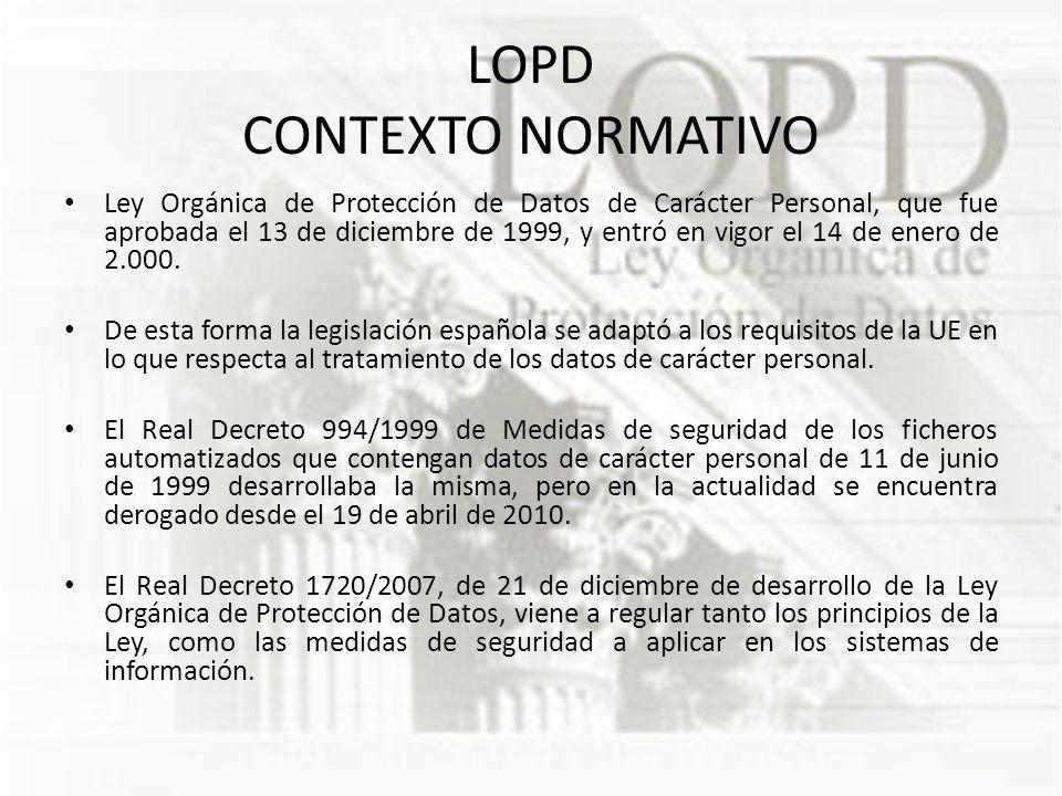 LOPD CONTEXTO NORMATIVO Ley Orgánica de Protección de Datos de Carácter Personal, que fue aprobada el 13 de diciembre de 1999, y entró en vigor el 14 de enero de 2.000.