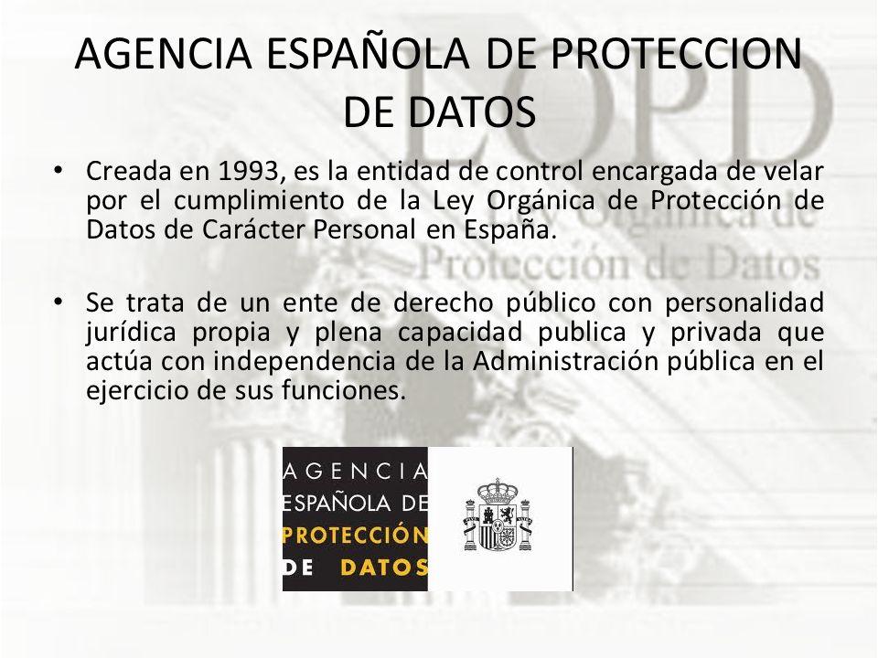 AGENCIA ESPAÑOLA DE PROTECCION DE DATOS Creada en 1993, es la entidad de control encargada de velar por el cumplimiento de la Ley Orgánica de Protección de Datos de Carácter Personal en España.