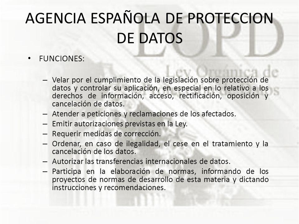 AGENCIA ESPAÑOLA DE PROTECCION DE DATOS FUNCIONES: – Velar por el cumplimiento de la legislación sobre protección de datos y controlar su aplicación, en especial en lo relativo a los derechos de información, acceso, rectificación, oposición y cancelación de datos.