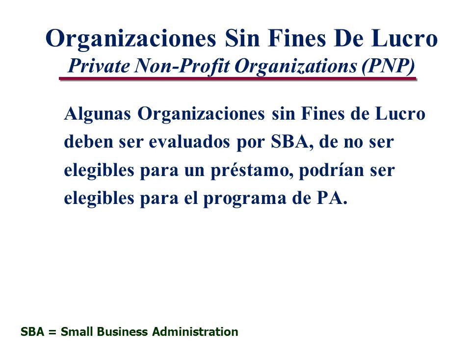 Organizaciones Sin Fines De Lucro Private Non-Profit Organizations (PNP) Algunas Organizaciones sin Fines de Lucro deben ser evaluados por SBA, de no ser elegibles para un préstamo, podrían ser elegibles para el programa de PA.