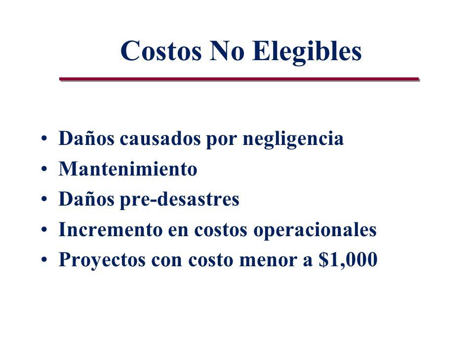 Costos No Elegibles Daños causados por negligencia Mantenimiento Daños pre-desastres Incremento en costos operacionales Proyectos con costo menor a $1,000