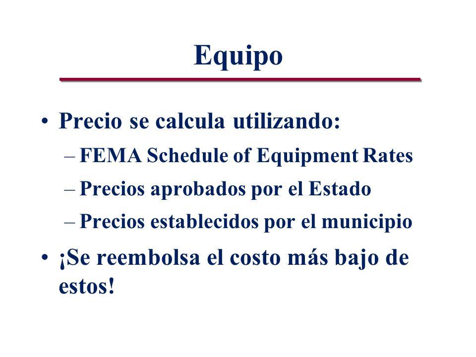 Equipo Precio se calcula utilizando: –FEMA Schedule of Equipment Rates –Precios aprobados por el Estado –Precios establecidos por el municipio ¡Se reembolsa el costo más bajo de estos!