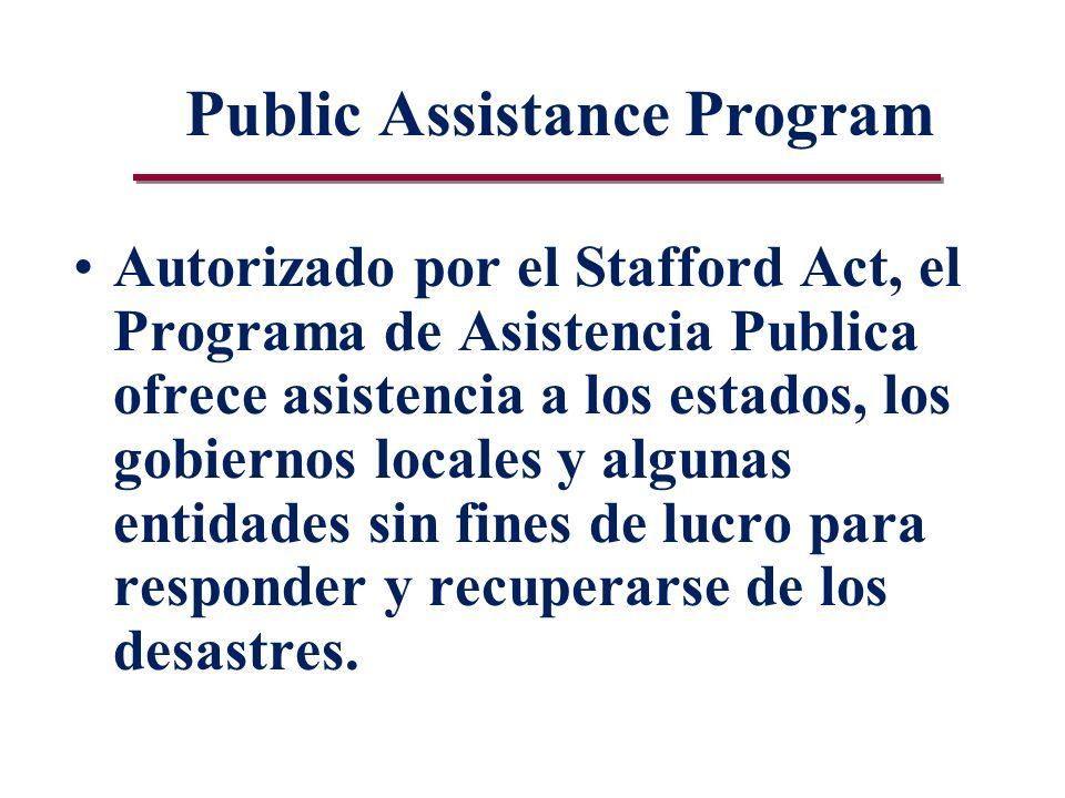 Public Assistance Program Autorizado por el Stafford Act, el Programa de Asistencia Publica ofrece asistencia a los estados, los gobiernos locales y algunas entidades sin fines de lucro para responder y recuperarse de los desastres.