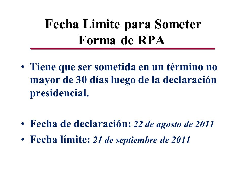 Fecha Limite para Someter Forma de RPA Tiene que ser sometida en un término no mayor de 30 días luego de la declaración presidencial.