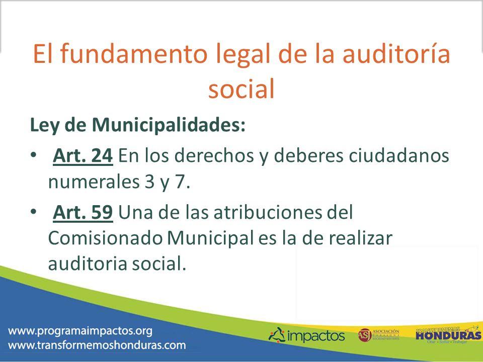 El fundamento legal de la auditoría social Ley de Municipalidades: Art. 24 En los derechos y deberes ciudadanos numerales 3 y 7. Art. 59 Una de las at