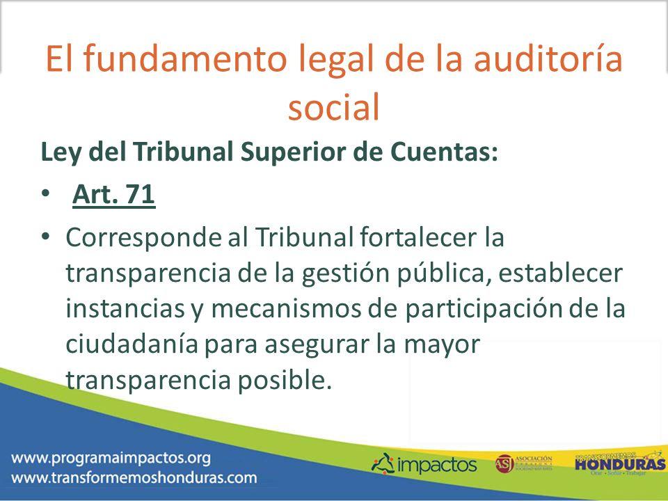 El fundamento legal de la auditoría social Ley del Tribunal Superior de Cuentas: Art. 71 Corresponde al Tribunal fortalecer la transparencia de la ges