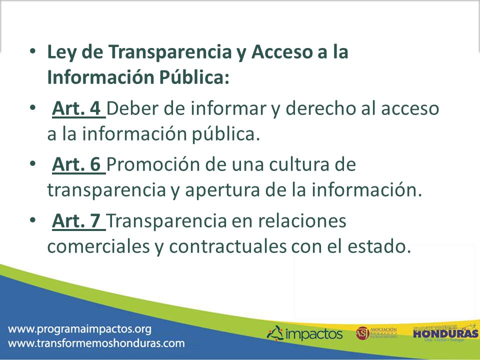 Ley de Transparencia y Acceso a la Información Pública: Art. 4 Deber de informar y derecho al acceso a la información pública. Art. 6 Promoción de una