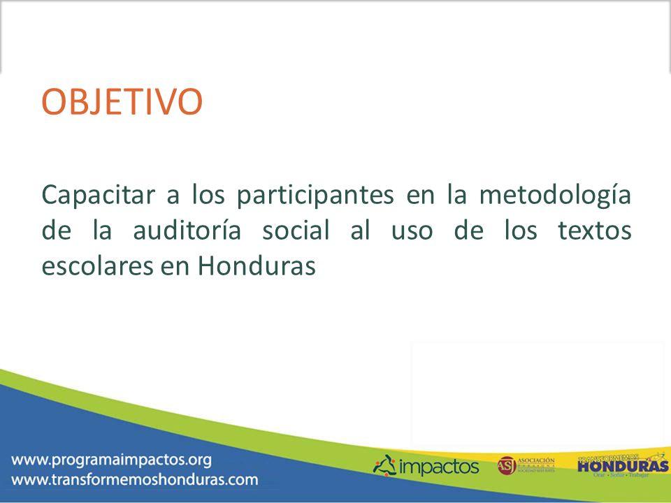 OBJETIVO Capacitar a los participantes en la metodología de la auditoría social al uso de los textos escolares en Honduras