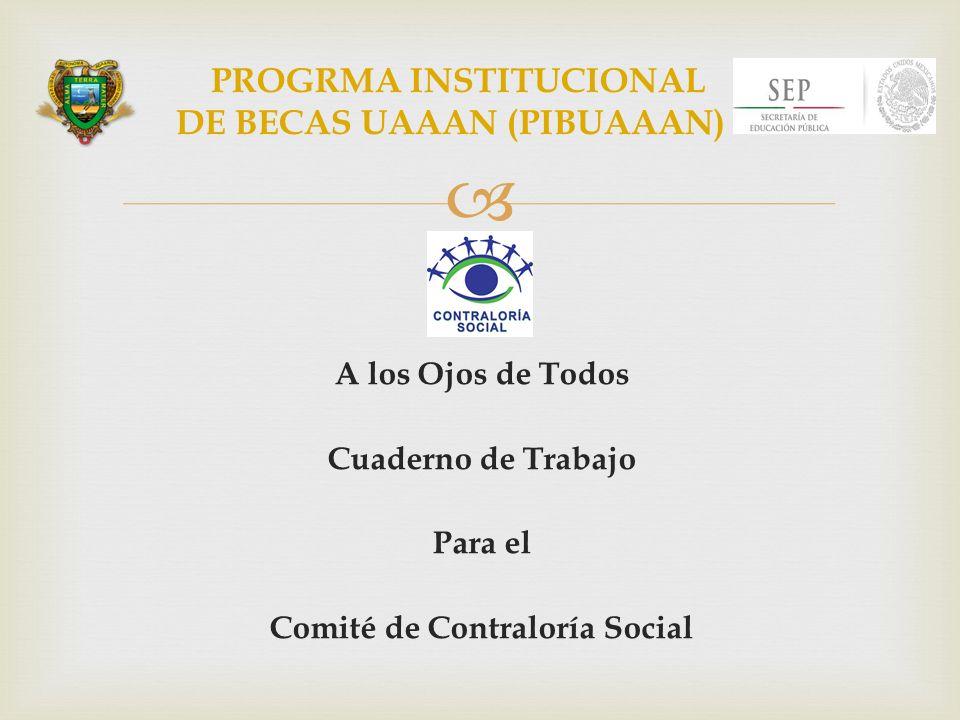 A los Ojos de Todos Cuaderno de Trabajo Para el Comité de Contraloría Social PROGRMA INSTITUCIONAL DE BECAS UAAAN (PIBUAAAN)