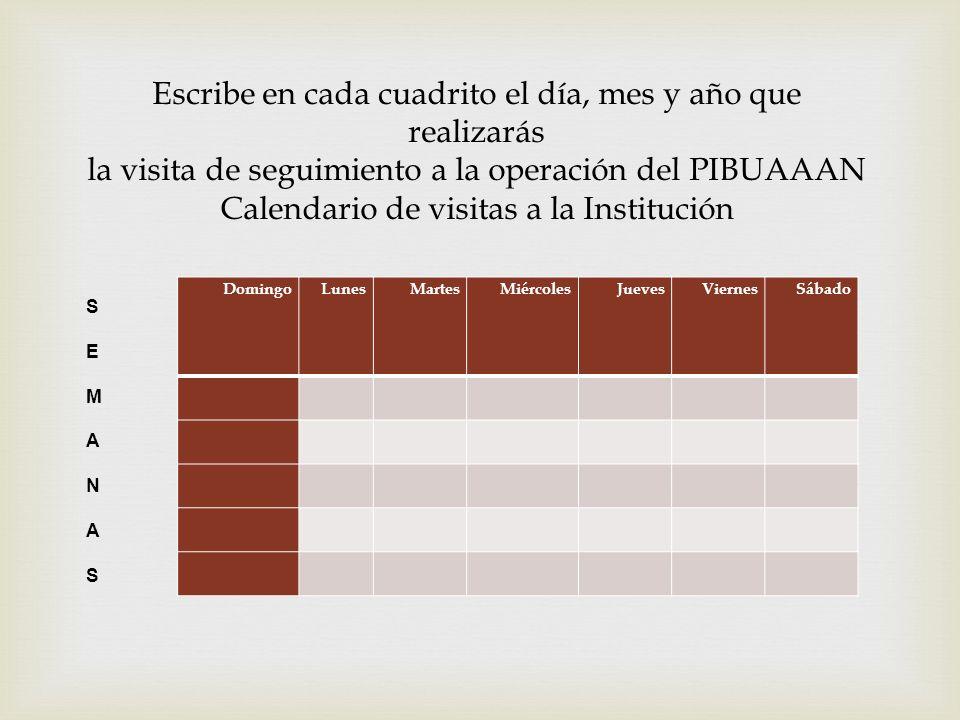 Escribe en cada cuadrito el día, mes y año que realizarás la visita de seguimiento a la operación del PIBUAAAN Calendario de visitas a la Institución