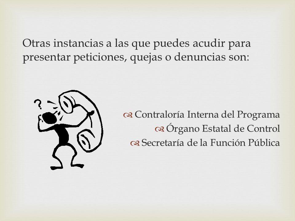 Otras instancias a las que puedes acudir para presentar peticiones, quejas o denuncias son: Contraloría Interna del Programa Órgano Estatal de Control