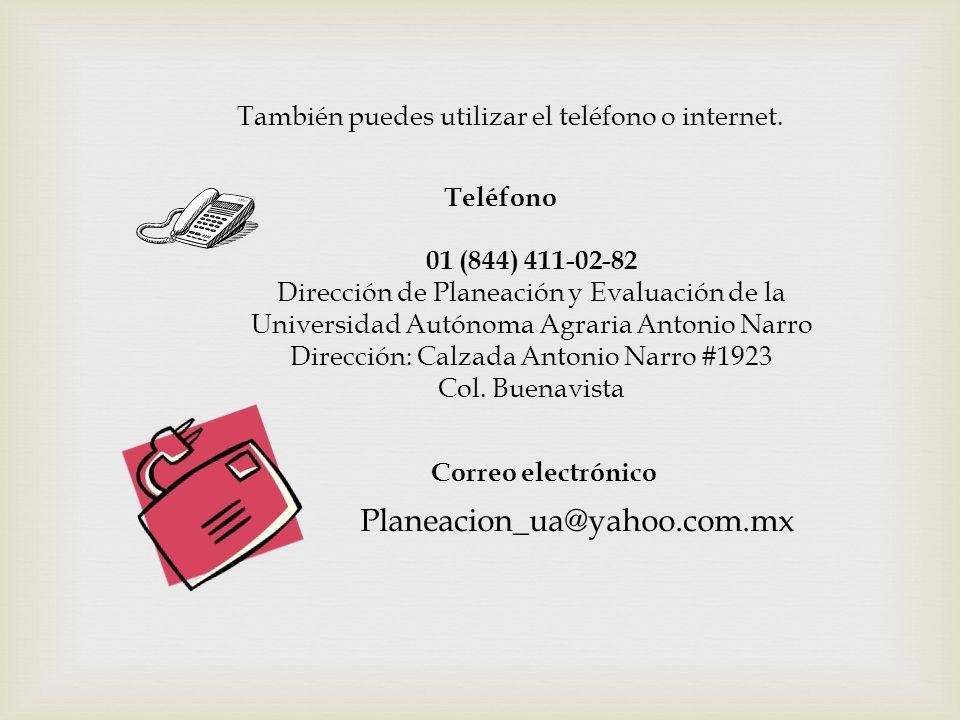 También puedes utilizar el teléfono o internet. Teléfono 01 (844) 411-02-82 Dirección de Planeación y Evaluación de la Universidad Autónoma Agraria An