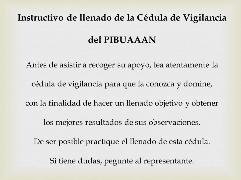 Instructivo de llenado de la Cédula de Vigilancia del PIBUAAAN Antes de asistir a recoger su apoyo, lea atentamente la cédula de vigilancia para que l