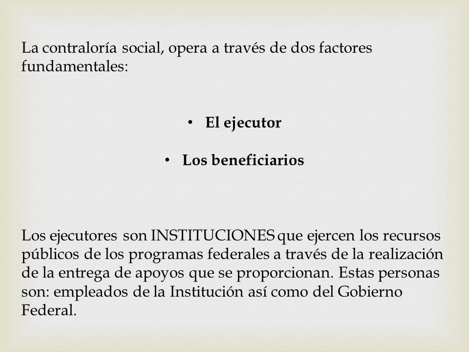 La contraloría social, opera a través de dos factores fundamentales: El ejecutor Los beneficiarios Los ejecutores son INSTITUCIONES que ejercen los re