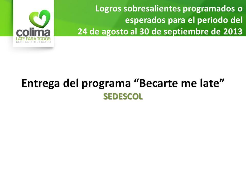 Logros sobresalientes programados o esperados para el periodo del 24 de agosto al 30 de septiembre de 2013 Entrega del programa Becarte me lateSEDESCOL