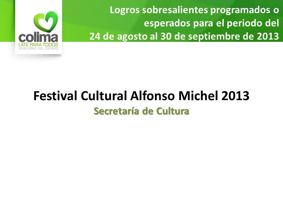 Logros sobresalientes programados o esperados para el periodo del 24 de agosto al 30 de septiembre de 2013 Festival Cultural Alfonso Michel 2013 Secretaría de Cultura