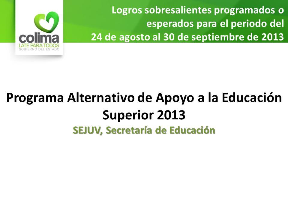 Logros sobresalientes programados o esperados para el periodo del 24 de agosto al 30 de septiembre de 2013 Programa Alternativo de Apoyo a la Educación Superior 2013 SEJUV, Secretaría de Educación