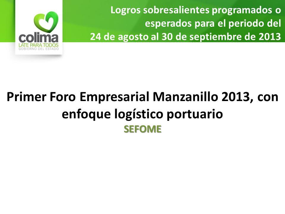 Logros sobresalientes programados o esperados para el periodo del 24 de agosto al 30 de septiembre de 2013 Primer Foro Empresarial Manzanillo 2013, con enfoque logístico portuarioSEFOME
