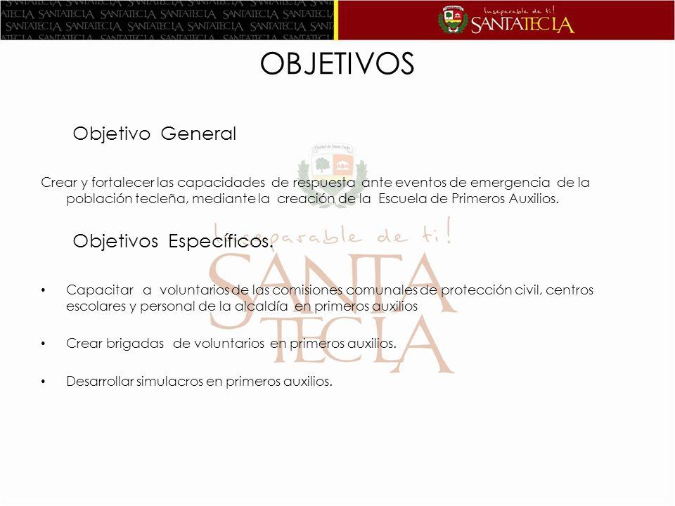 OBJETIVOS Objetivo General Crear y fortalecer las capacidades de respuesta ante eventos de emergencia de la población tecleña, mediante la creación de