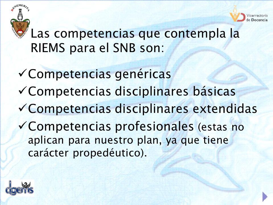 Las competencias que contempla la RIEMS para el SNB son: Competencias genéricas Competencias disciplinares básicas Competencias disciplinares extendid