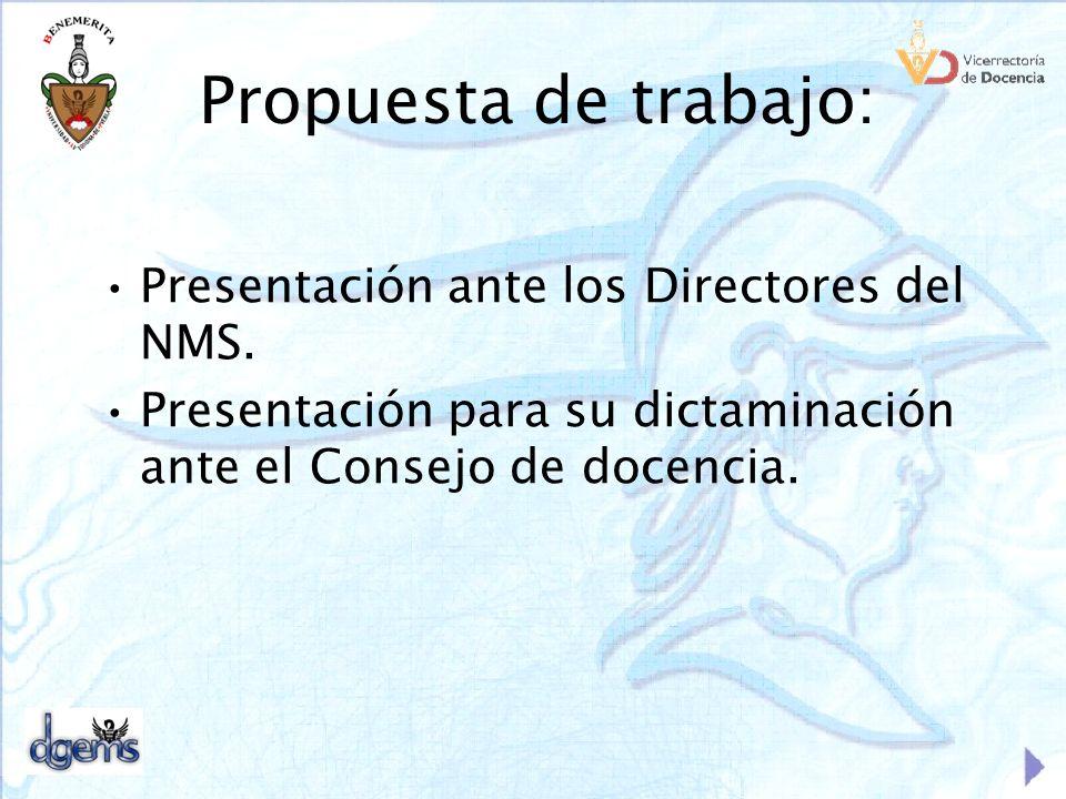Propuesta de trabajo: Presentación ante los Directores del NMS. Presentación para su dictaminación ante el Consejo de docencia.