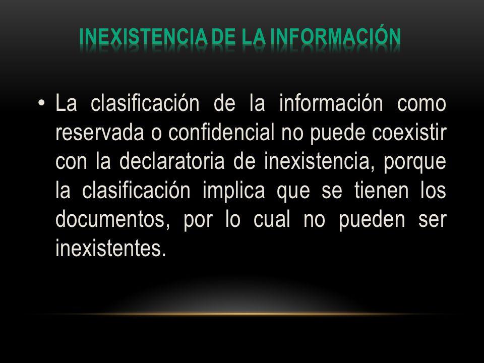 La clasificación de la información como reservada o confidencial no puede coexistir con la declaratoria de inexistencia, porque la clasificación implica que se tienen los documentos, por lo cual no pueden ser inexistentes.