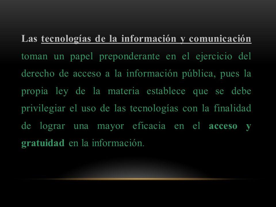 Las tecnologías de la información y comunicación toman un papel preponderante en el ejercicio del derecho de acceso a la información pública, pues la propia ley de la materia establece que se debe privilegiar el uso de las tecnologías con la finalidad de lograr una mayor eficacia en el acceso y gratuidad en la información.