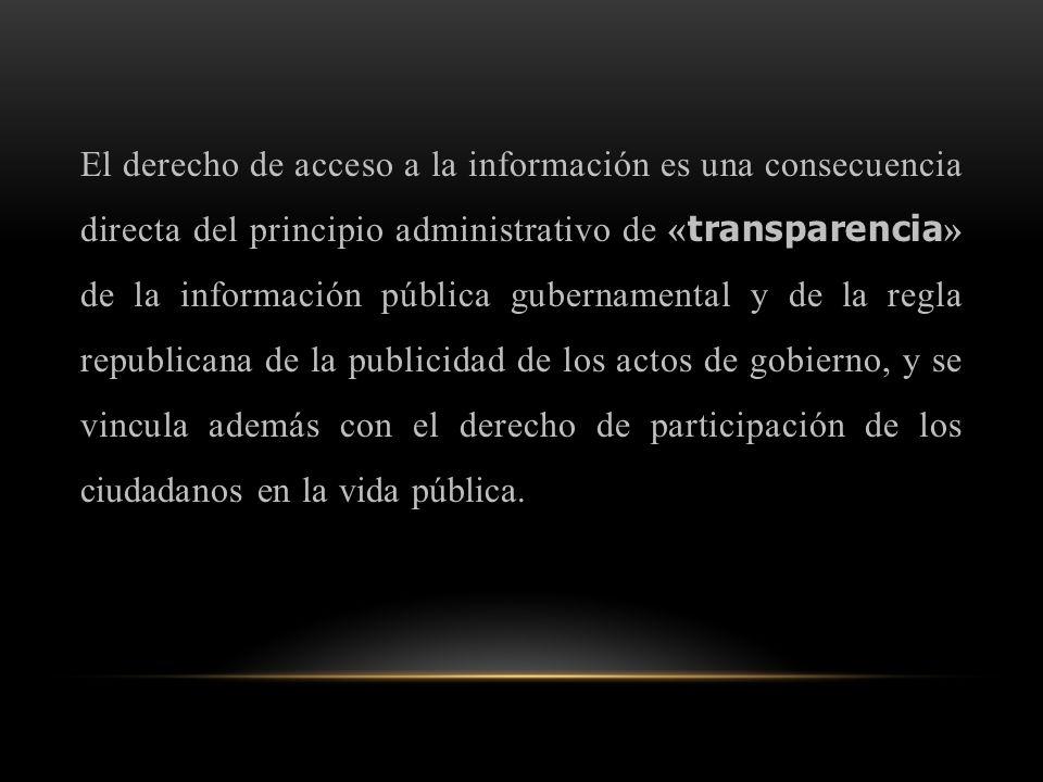 El derecho de acceso a la información es una consecuencia directa del principio administrativo de « transparencia » de la información pública gubernamental y de la regla republicana de la publicidad de los actos de gobierno, y se vincula además con el derecho de participación de los ciudadanos en la vida pública.