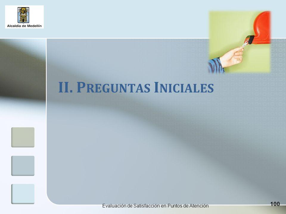 II. P REGUNTAS I NICIALES Evaluación de Satisfacción en Puntos de Atención 100