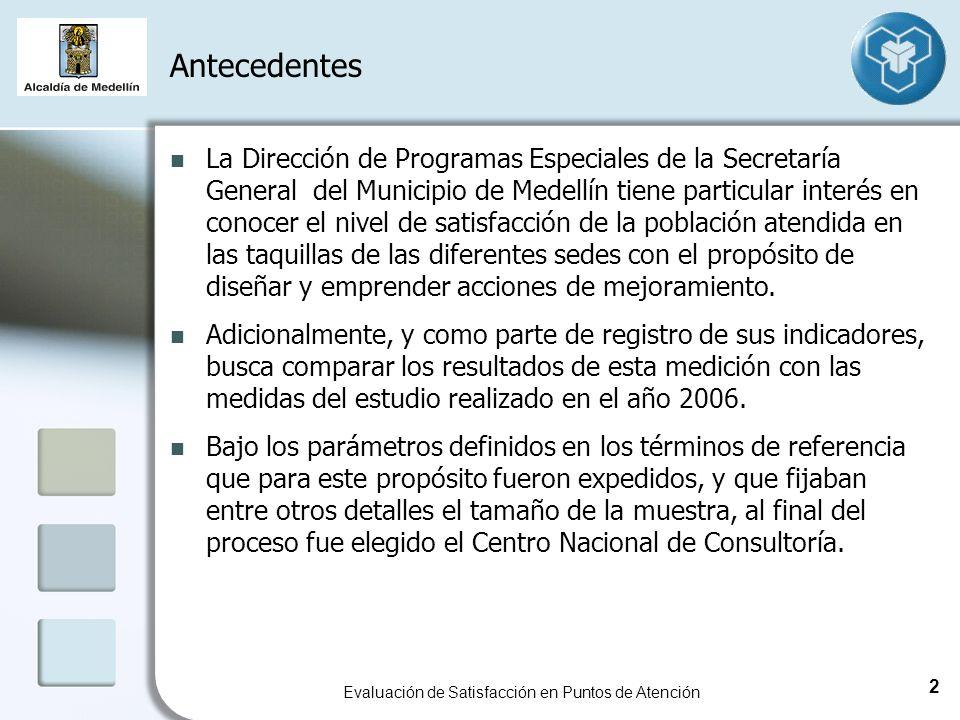 Antecedentes Evaluación de Satisfacción en Puntos de Atención La Dirección de Programas Especiales de la Secretaría General del Municipio de Medellín tiene particular interés en conocer el nivel de satisfacción de la población atendida en las taquillas de las diferentes sedes con el propósito de diseñar y emprender acciones de mejoramiento.