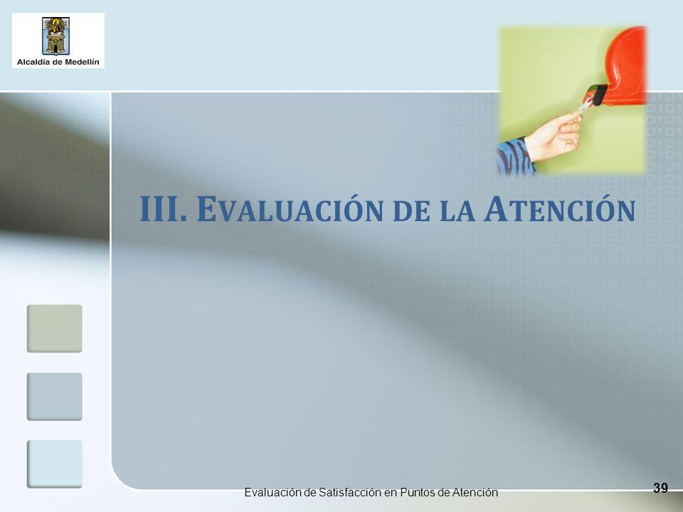 III. E VALUACIÓN DE LA A TENCIÓN Evaluación de Satisfacción en Puntos de Atención 39