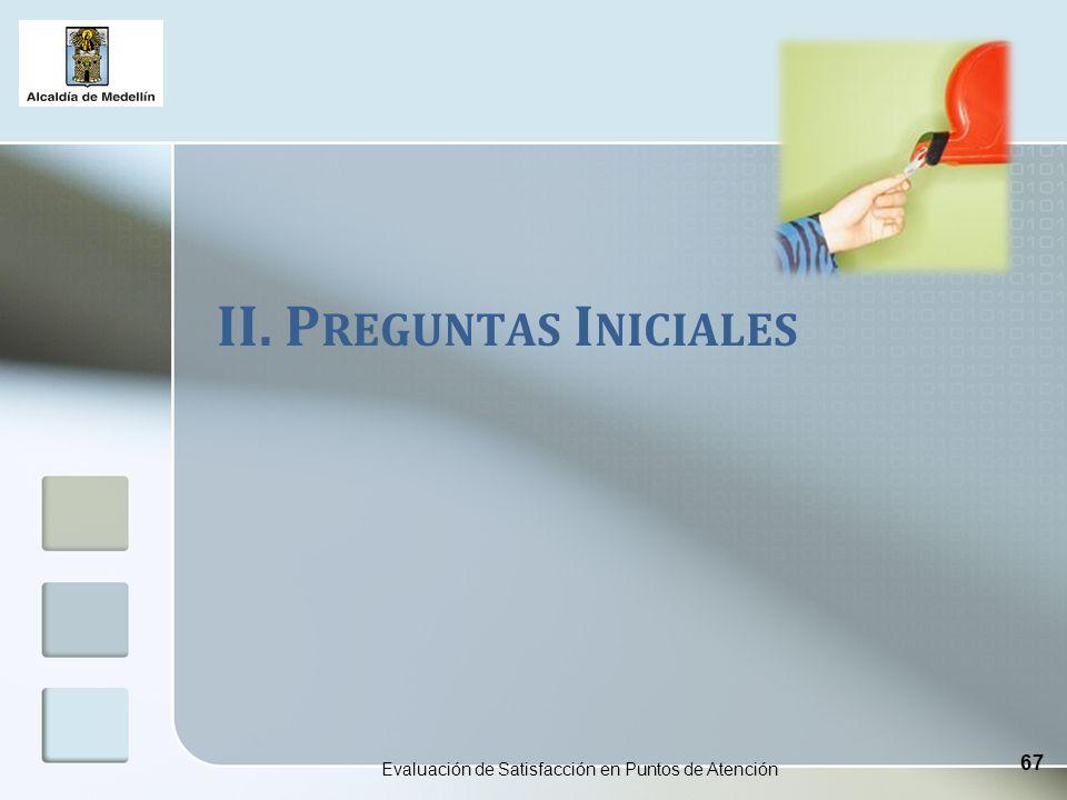 II. P REGUNTAS I NICIALES Evaluación de Satisfacción en Puntos de Atención 67