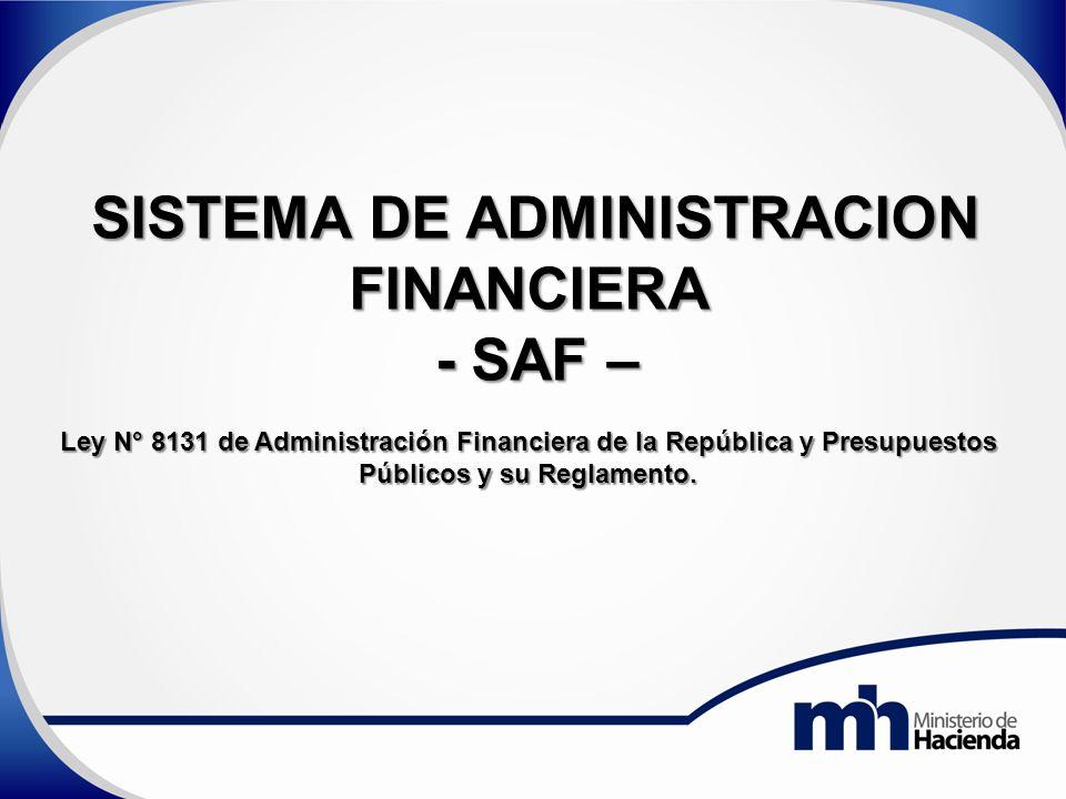 SISTEMA DE ADMINISTRACION FINANCIERA - SAF – - SAF – Ley N° 8131 de Administración Financiera de la República y Presupuestos Públicos y su Reglamento.