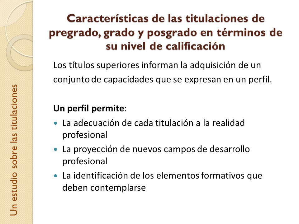 Características de las titulaciones de pregrado, grado y posgrado en términos de su nivel de calificación Los títulos superiores informan la adquisici